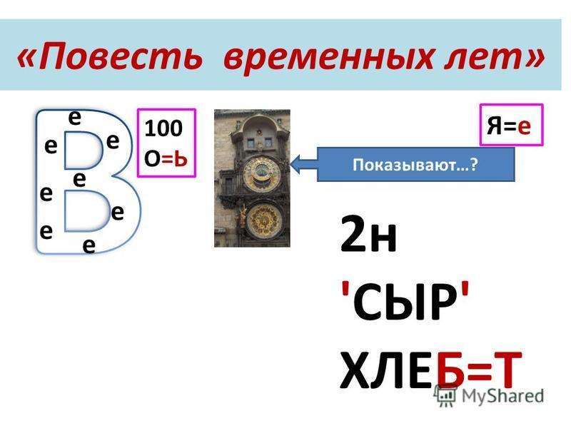 «Повесть временных лет» е е е е е е е е 100 О=Ь Показывают…? Я=е 2 н 'СЫР' ХЛЕБ=Т