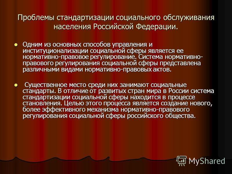 Проблемы стандартизации социального обслуживания населения Российской Федерации. Одним из основных способов управления и институционализации социальной сферы является ее нормативно-правовое регулирование. Система нормативно- правового регулирования с
