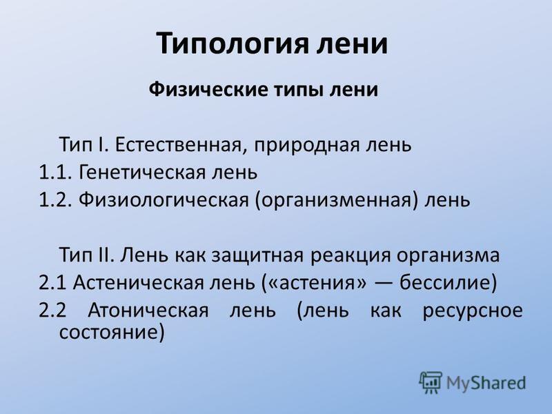 Типология лени Физические типы лени Тип I. Естественная, природная лень 1.1. Генетическая лень 1.2. Физиологическая (организменная) лень Тип II. Лень как защитная реакция организма 2.1 Астеническая лень («астения» бессилие) 2.2 Атоническая лень (лень