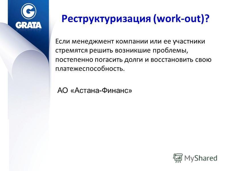 Реструктуризация (work-out)? Если менеджмент компании или ее участники стремятся решить возникшие проблемы, постепенно погасить долги и восстановить свою платежеспособность. АО «Астана-Финанс»