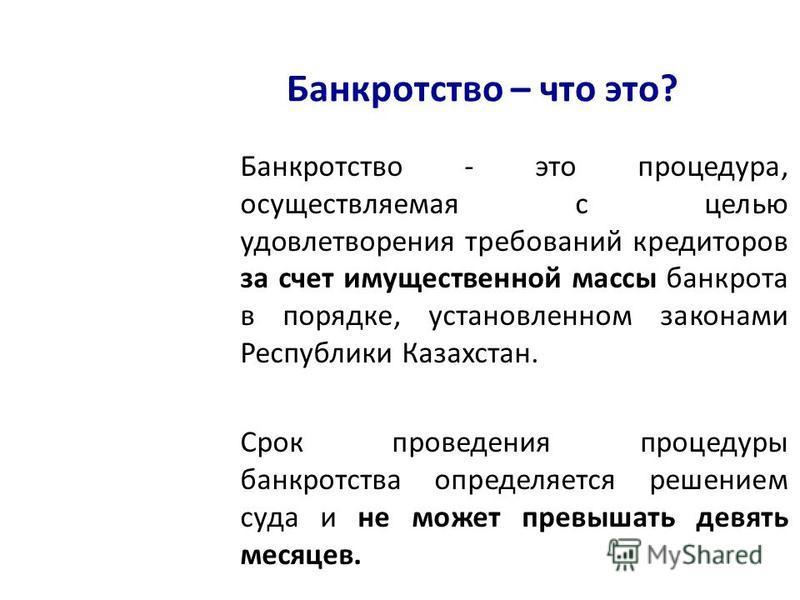 Банкротство – что это? Банкротство - это процедура, осуществляемая с целью удовлетворения требований кредиторов за счет имущественной массы банкрота в порядке, установленном законами Республики Казахстан. Срок проведения процедуры банкротства определ