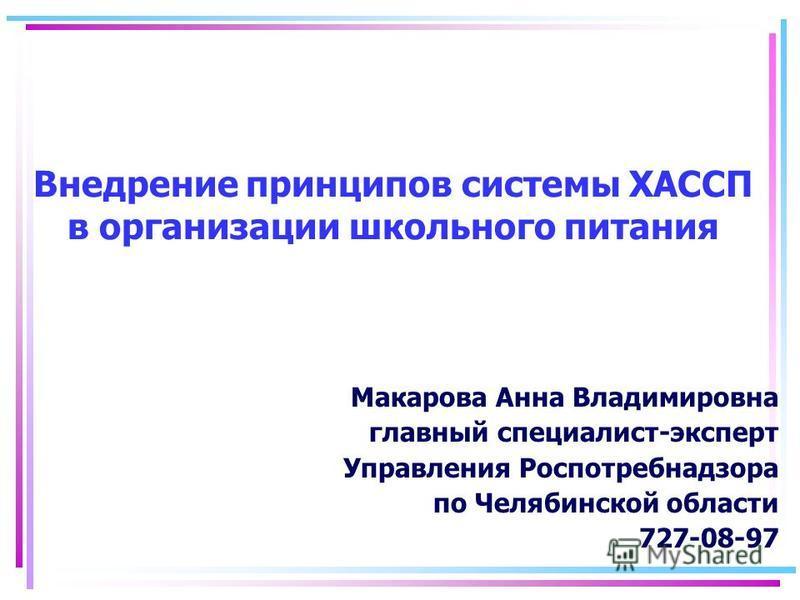 Внедрение принципов системы ХАССП в организации школьного питания Макарова Анна Владимировна главный специалист-эксперт Управления Роспотребнадзора по Челябинской области 727-08-97