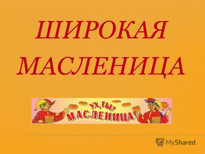 ШИРОКАЯ МАСЛЕНИЦА..