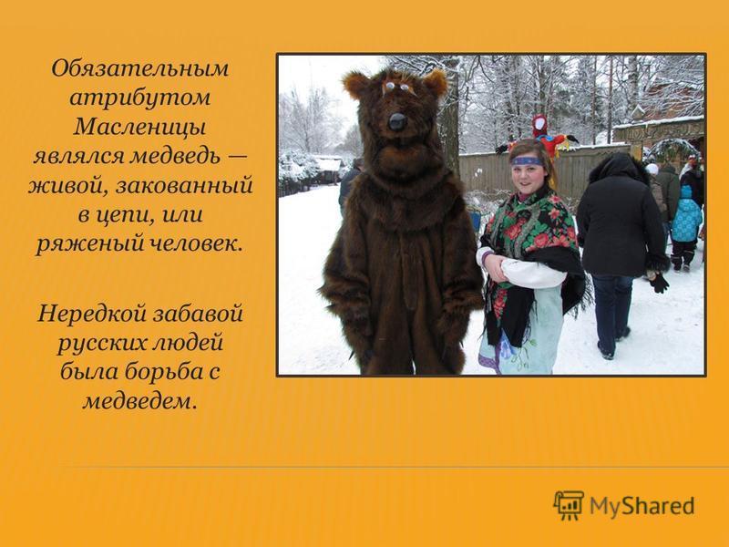 Обязательным атрибутом Масленицы являлся медведь живой, закованный в цепи, или ряженый человек. Нередкой забавой русских людей была борьба с медведем.