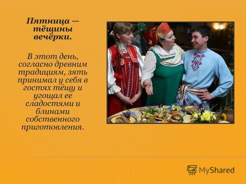 Пятница тёщины вечёрки. В этот день, согласно древним традициям, зять принимал у себя в гостях тёщу и угощал ее сладостями и блинами собственного приготовления.