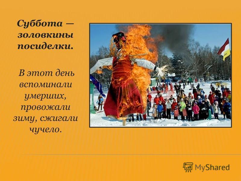 Суббота золовкины посиделки. В этот день вспоминали умерших, провожали зиму, сжигали чучело.