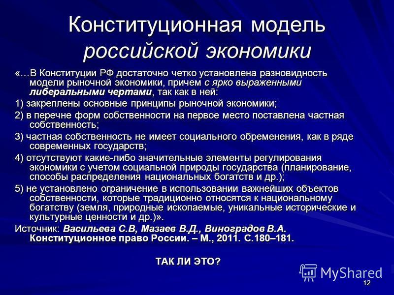 12 Конституционная модель российской экономики «…В Конституции РФ достаточно четко установлена разновидность модели рыночной экономики, причем с ярко выраженными либеральными чертами, так как в ней: 1) закреплены основные принципы рыночной экономики;