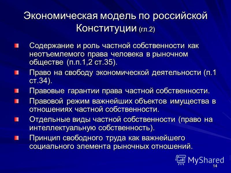 14 Экономическая модель по российской Конституции (гл.2) Содержание и роль частной собственности как неотъемлемого права человека в рыночном обществе (п.п.1,2 ст.35). Право на свободу экономической деятельности (п.1 ст.34). Правовые гарантии права ча