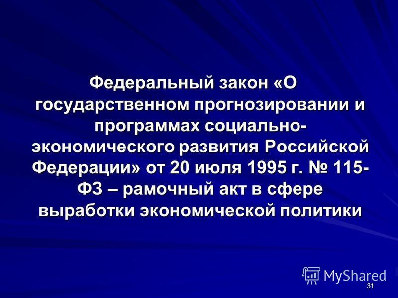 31 Федеральный закон «О государственном прогнозировании и программах социально- экономического развития Российской Федерации» от 20 июля 1995 г. 115- ФЗ – рамочный акт в сфере выработки экономической политики