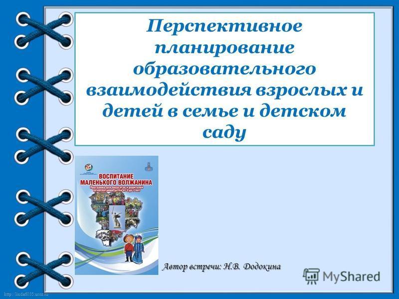 http://linda6035.ucoz.ru/ Перспективное планирование образовательного взаимодействия взрослых и детей в семье и детском саду Автор встречи: Н.В. Додокина