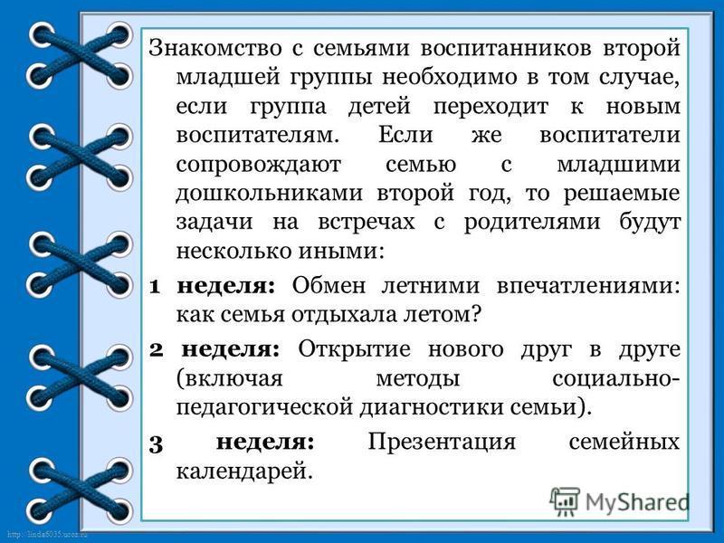http://linda6035.ucoz.ru/ Знакомство с семьями воспитанников второй младшей группы необходимо в том случае, если группа детей переходит к новым воспитателям. Если же воспитатели сопровождают семью с младшими дошкольниками второй год, то решаемые зада