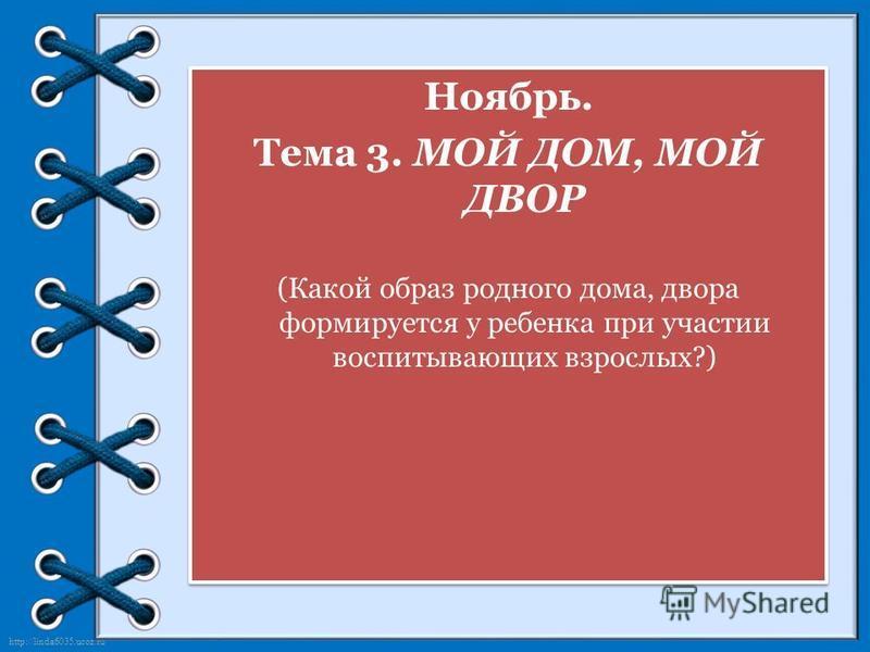http://linda6035.ucoz.ru/ Ноябрь. Тема 3. МОЙ ДОМ, МОЙ ДВОР (Какой образ родного дома, двора формируется у ребенка при участии воспитывающих взрослых?) Ноябрь. Тема 3. МОЙ ДОМ, МОЙ ДВОР (Какой образ родного дома, двора формируется у ребенка при участ