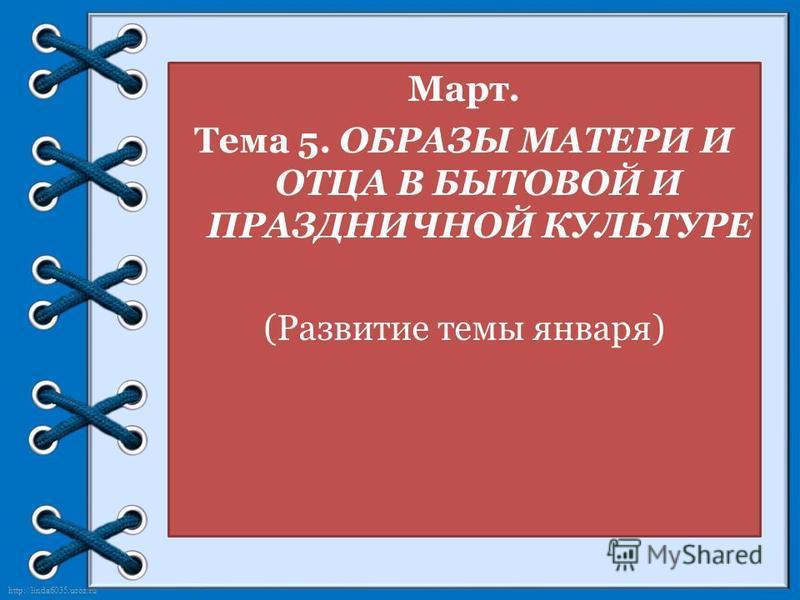 http://linda6035.ucoz.ru/ Март. Тема 5. ОБРАЗЫ МАТЕРИ И ОТЦА В БЫТОВОЙ И ПРАЗДНИЧНОЙ КУЛЬТУРЕ (Развитие темы января)