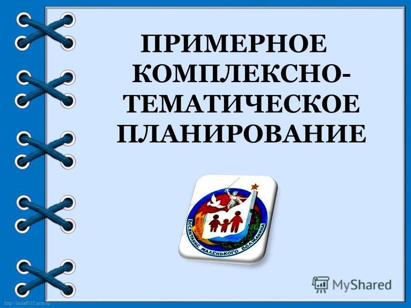 http://linda6035.ucoz.ru/ ПРИМЕРНОЕ КОМПЛЕКСНО- ТЕМАТИЧЕСКОЕ ПЛАНИРОВАНИЕ