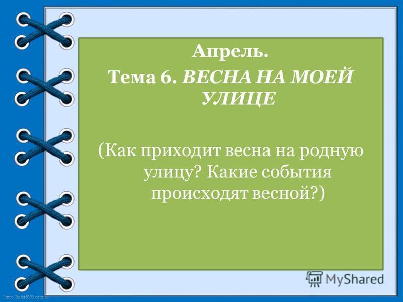 http://linda6035.ucoz.ru/ Апрель. Тема 6. ВЕСНА НА МОЕЙ УЛИЦЕ (Как приходит весна на родную улицу? Какие события происходят весной?)