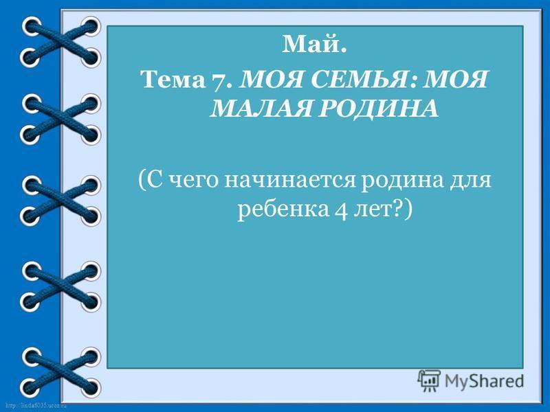 http://linda6035.ucoz.ru/ Май. Тема 7. МОЯ СЕМЬЯ: МОЯ МАЛАЯ РОДИНА (С чего начинается родина для ребенка 4 лет?)