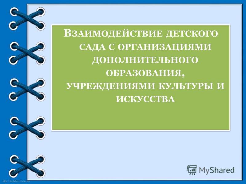 http://linda6035.ucoz.ru/ В ЗАИМОДЕЙСТВИЕ ДЕТСКОГО САДА С ОРГАНИЗАЦИЯМИ ДОПОЛНИТЕЛЬНОГО ОБРАЗОВАНИЯ, УЧРЕЖДЕНИЯМИ КУЛЬТУРЫ И ИСКУССТВА