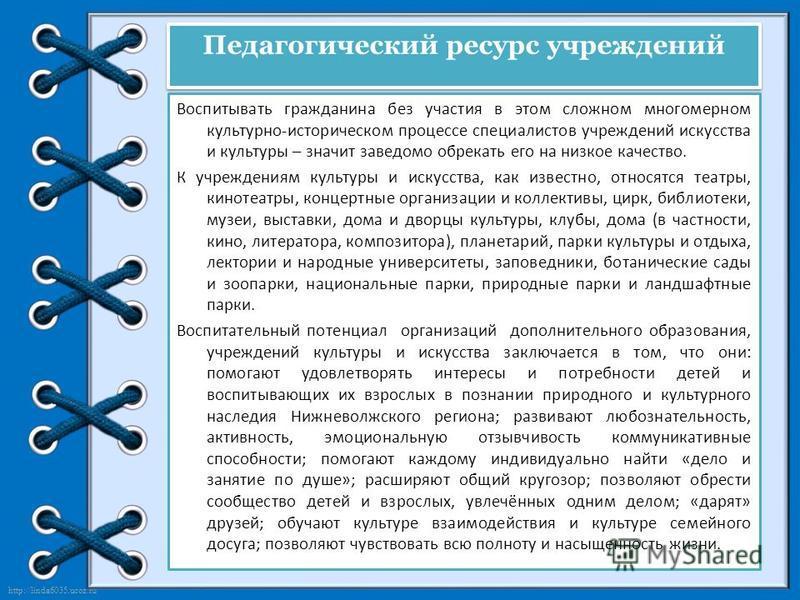 http://linda6035.ucoz.ru/ Педагогический ресурс учреждений Воспитывать гражданина без участия в этом сложном многомерном культурно-историческом процессе специалистов учреждений искусства и культуры – значит заведомо обрекать его на низкое качество. К