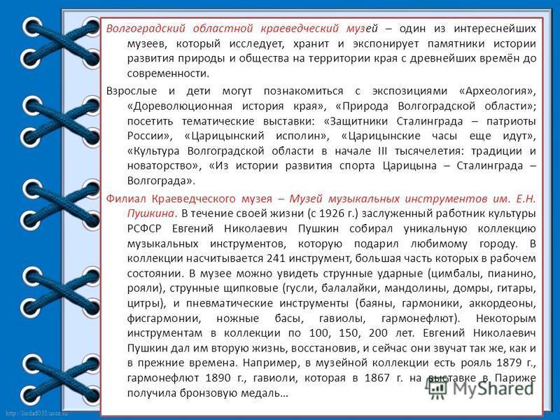 http://linda6035.ucoz.ru/ Волгоградский областной краеведческий музей – один из интереснейших музеев, который исследует, хранит и экспонирует памятники истории развития природы и общества на территории края с древнейших времён до современности. Взрос