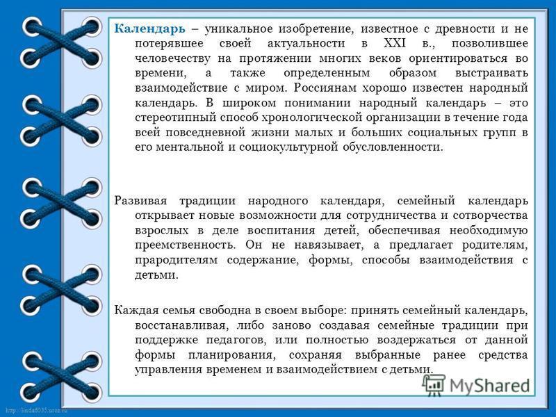 http://linda6035.ucoz.ru/ Календарь – уникальное изобретение, известное с древности и не потерявшее своей актуальности в XXI в., позволившее человечеству на протяжении многих веков ориентироваться во времени, а также определенным образом выстраивать