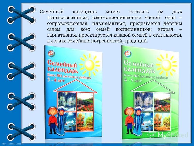 http://linda6035.ucoz.ru/ Семейный календарь может состоять из двух взаимосвязанных, взаимопроникающих частей: одна – сопровождающая, инвариантная, предлагается детским садом для всех семей воспитанников; вторая – вариативная, проектируется каждой се