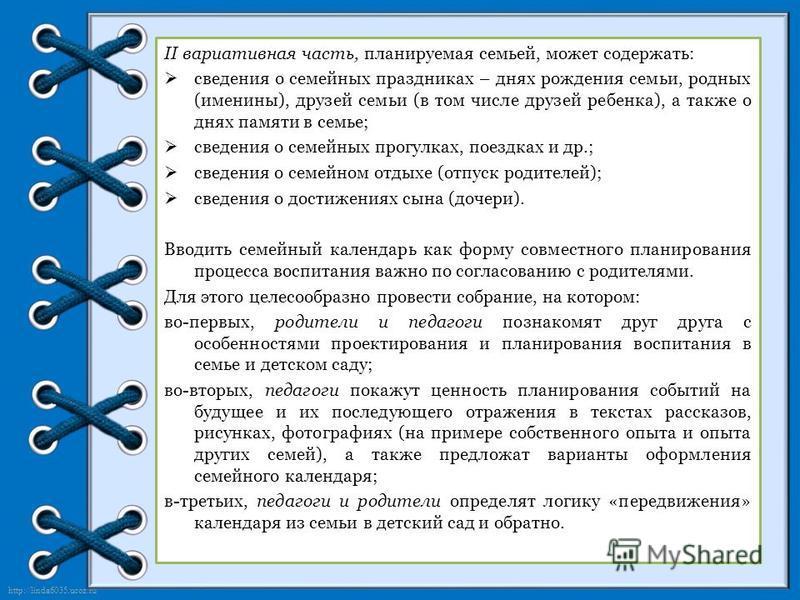 http://linda6035.ucoz.ru/ II вариативная часть, планируемая семьей, может содержать: сведения о семейных праздниках – днях рождения семьи, родных (именины), друзей семьи (в том числе друзей ребенка), а также о днях памяти в семье; сведения о семейных