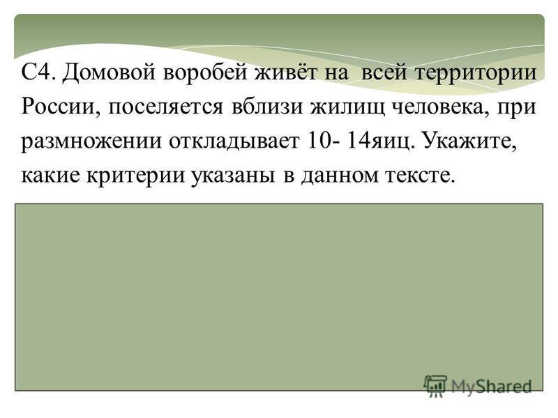 С4. Домовой воробей живёт на всей территории России, поселяется вблизи жилищ человека, при размножении откладывает 10- 14 яиц. Укажите, какие критерии указаны в данном тексте. -ареал-географический; -место обитания-экологический; -жизнедеятельность (
