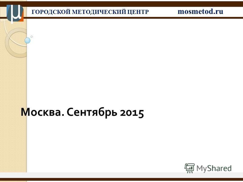 ГОРОДСКОЙ МЕТОДИЧЕСКИЙ ЦЕНТР mosmetod.ru Москва. Сентябрь 2015