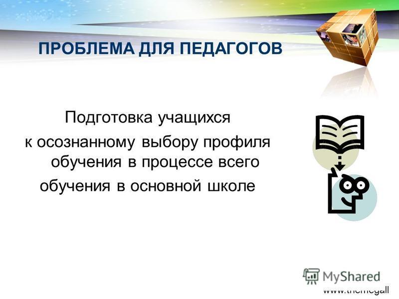 LOGO www.themegall ery.com Подготовка учащихся к осознанному выбору профиля обучения в процессе всего обучения в основной школе ПРОБЛЕМА ДЛЯ ПЕДАГОГОВ