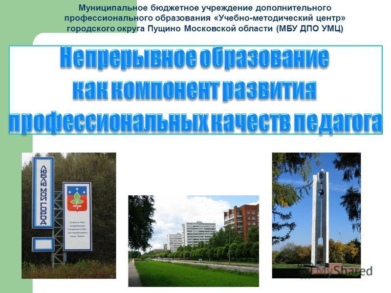 Муниципальное бюджетное учреждение дополнительного профессионального образования «Учебно-методический центр» городского округа Пущино Московской области (МБУ ДПО УМЦ)