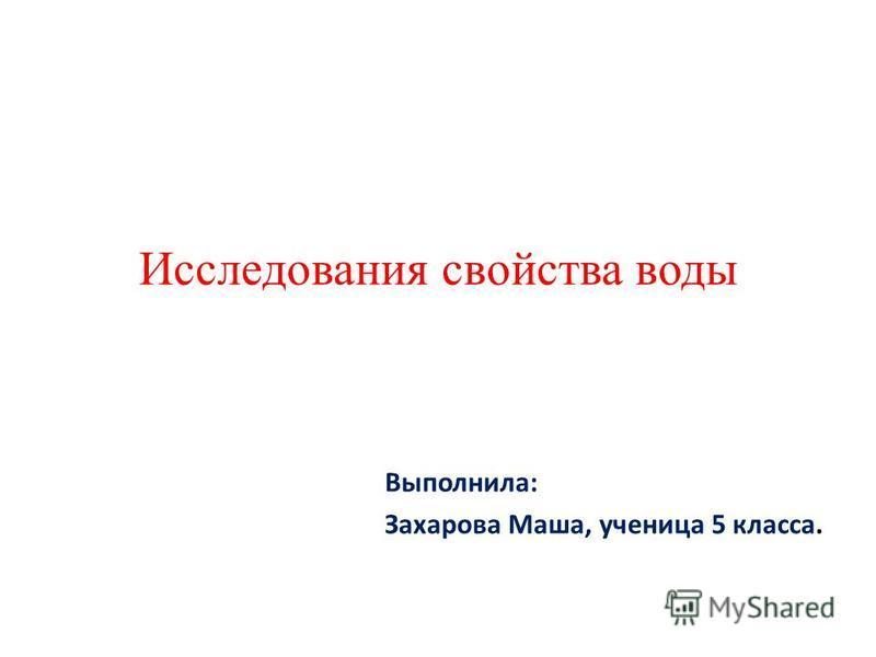 Исследования свойства воды Выполнила: Захарова Маша, ученица 5 класса.