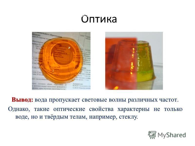 Оптика Опыт 8. Оптический эксперимент Вывод: Вывод: вода пропускает световые волны различных частот. Однако, такие оптические свойства характерны не только воде, но и твёрдым телам, например, стеклу.
