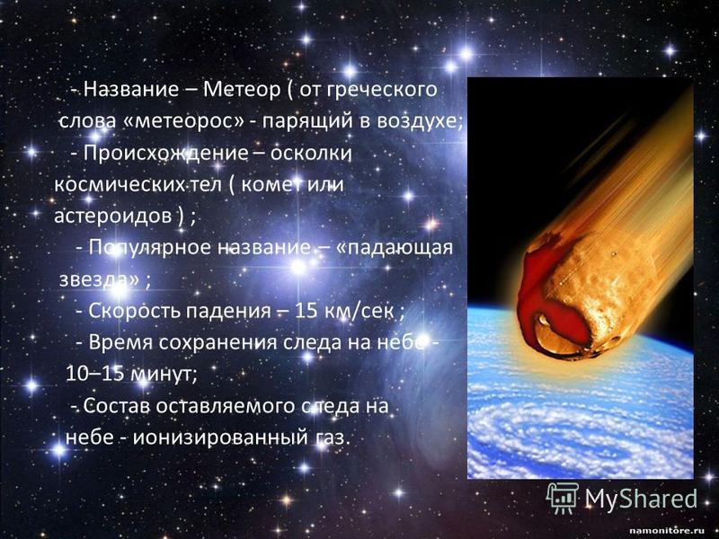 - Название – Метеор ( от греческого слова «метеором» - парящий в воздухе; - Происхождение – осколки космических тел ( комет или астероидов ) ; - Популярное название – «падающая звезда» ; - Скорость падения – 15 км/сек ; - Время сохранения следа на не