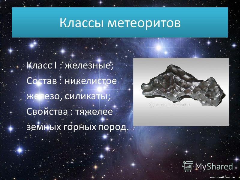 Классы метеоритов Класс I : железные; Состав : никелистое железо, силикаты; Свойства : тяжелее земных горных пород.