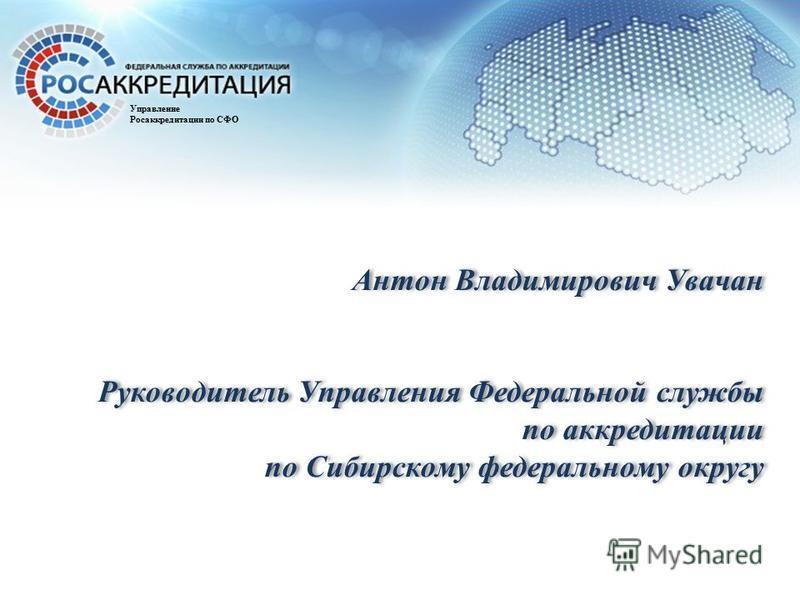 Антон Владимирович Увачан Руководитель Управления Федеральной службы по аккредитации по Сибирскому федеральному округу Управление Росаккредитации по СФО