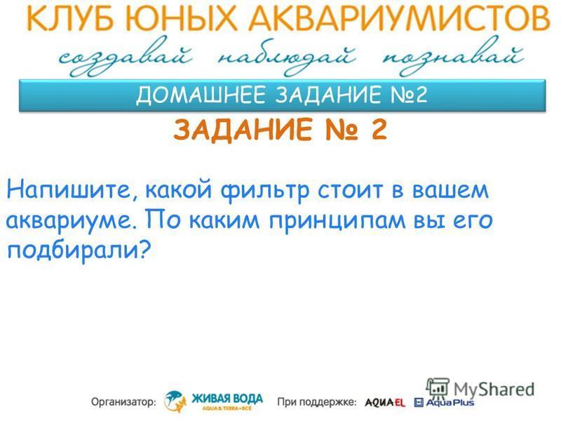 ДОМАШНЕЕ ЗАДАНИЕ 2 ЗАДАНИЕ 2 Напишите, какой фильтр стоит в вашем аквариуме. По каким принципам вы его подбирали?