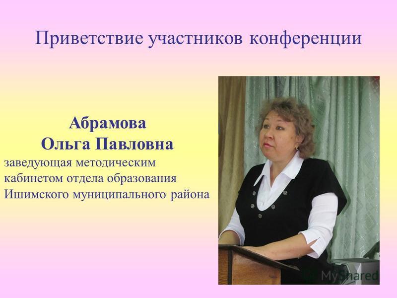Приветствие участников конференции Абрамова Ольга Павловна заведующая методическим кабинетом отдела образования Ишимского муниципального района