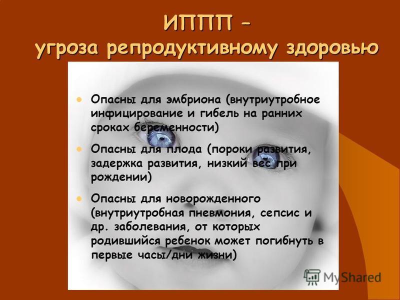 ИППП – угроза репродуктивному здоровью Повышают риск возникновения рака половых органов и других органов и систем организма Способствуют нарушению детородной функции