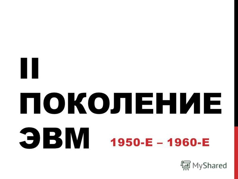 II ПОКОЛЕНИЕ ЭВМ 1950-Е – 1960-Е