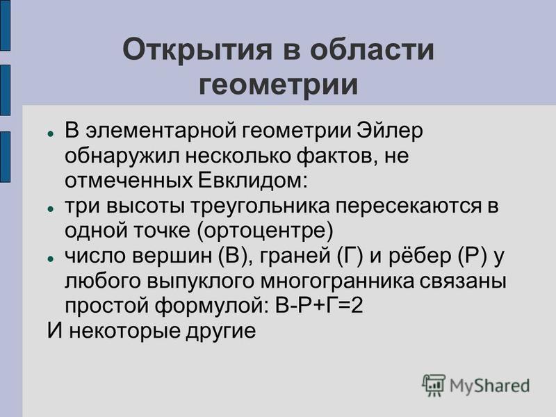 Открытия в области геометрии В элементарной геометрии Ээйлер обнаружил несколько фактов, не отмеченных Евклидом: три высоты треугольника пересекаются в одной точке (ортоцентре) число вершин (В), граней (Г) и рёбер (Р) у любого выпуклого многогранника