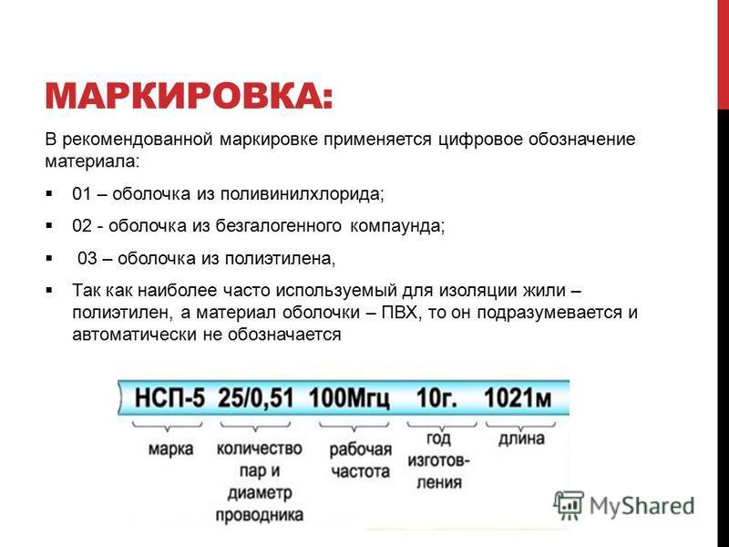 МАРКИРОВКА: В рекомендованной маркировке применяется цифровое обозначение материала: 01 – оболочка из поливинилхлорида; 02 - оболочка из без галогенного компаунда; 03 – оболочка из полиэтилена, Так как наиболее часто используемый для изоляции жили –