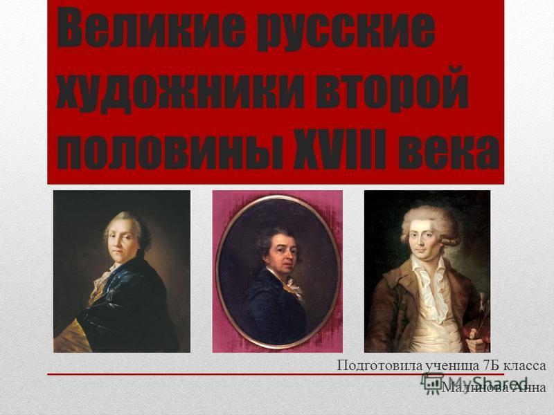 Великие русские художники второй половины XVIII века Подготовила ученица 7Б класса Малинова Анна