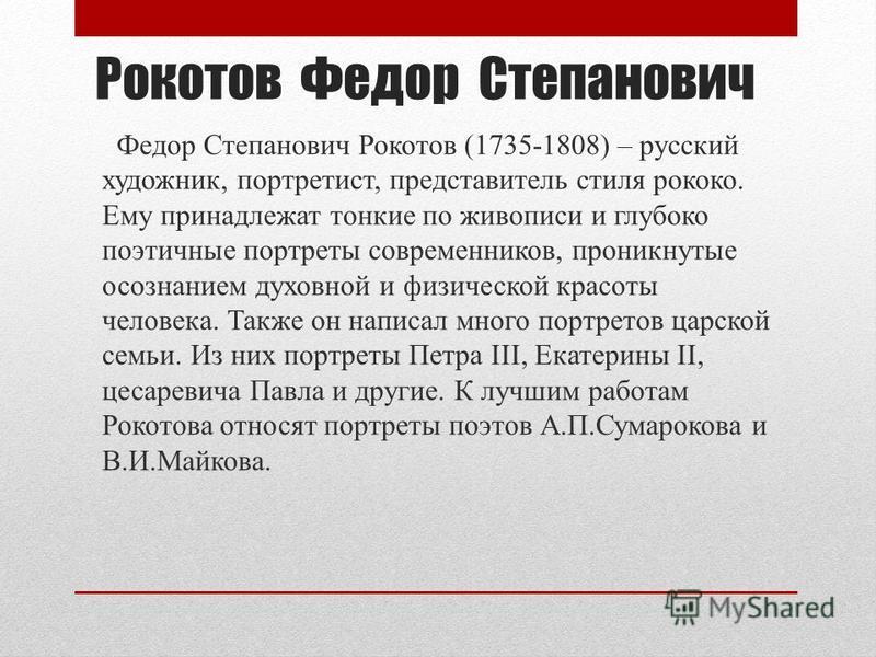 Рокотов Федор Степанович Федор Степанович Рокотов (1735-1808) – русский художник, портретист, представитель стиля рококо. Ему принадлежат тонкие по живописи и глубоко поэтичные портреты современников, проникнутые осознанием духовной и физической крас