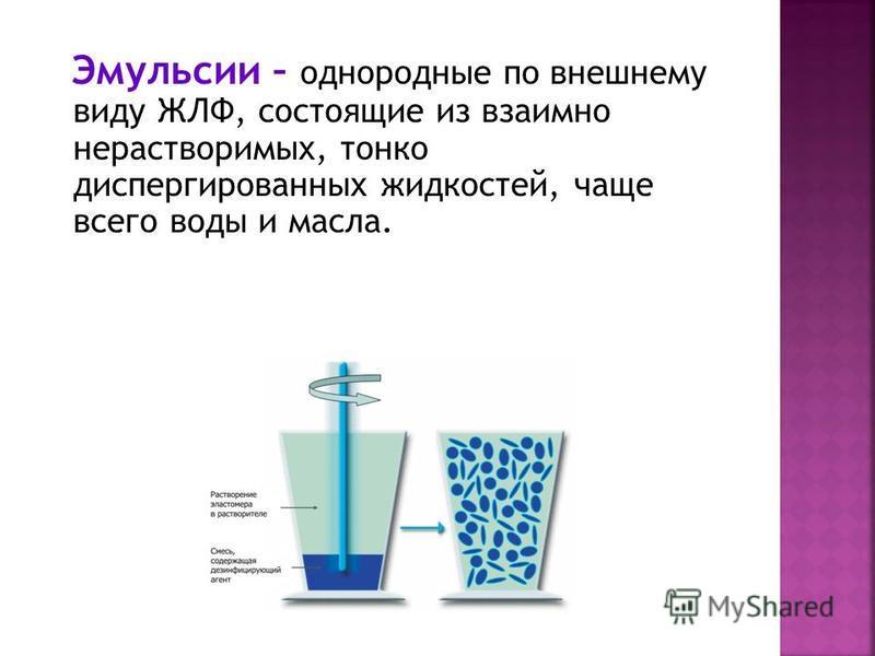 Эмульсии – однородные по внешнему виду ЖЛФ, состоящие из взаимно нерастворимых, тонко диспергированных жидкостей, чаще всего воды и масла.