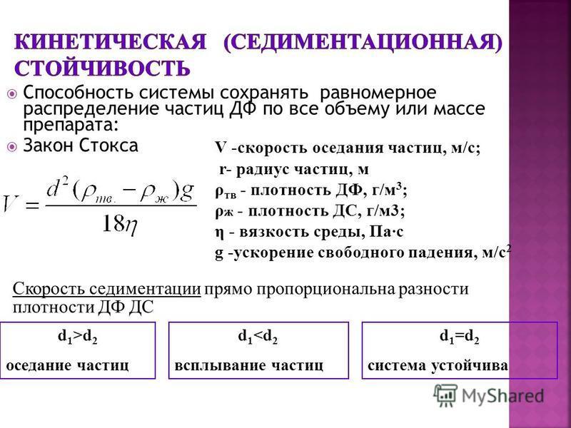 Способность системы сохранять равномерное распределение частиц ДФ по все объему или массе препарата: Закон Стокса V -скорость оседания частиц, м/с; r- радиус частиц, м ρ тв - плотность ДФ, г/м 3 ; ρ ж - плотность ДС, г/м 3; η - вязкость среды, Па·с g
