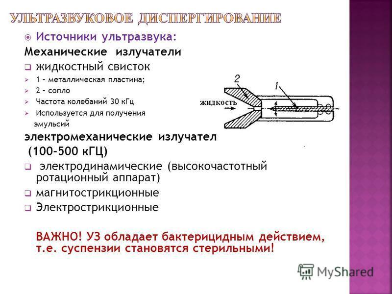 Источники ультразвука: Механические излучатели жидкостный свисток 1 – металлическая пластина; 2 – сопло Частота колебаний 30 к Гц Используется для получения эмульсий электромеханические излучатели (100-500 кГЦ) электродинамические (высокочастотный ро