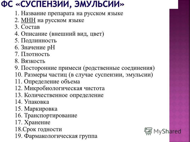 1. Название препарата на русском языке 2. MHН на русском языке 3. Состав 4. Описание (внешний вид, цвет) 5. Подлинность 6. Значение рН 7. Плотность 8. Вязкость 9. Посторонние примеси (родственные соединения) 10. Размеры частиц (в случае суспензии, эм