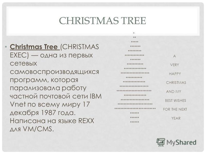 CHRISTMAS TREE Christmas Tree (CHRISTMAS EXEC) одна из первых сетевых самовоспроизводящихся программ, которая парализовала работу частной почтовой сети IBM Vnet по всему миру 17 декабря 1987 года. Написана на языке REXX для VM/CMS. * ** ***** *******