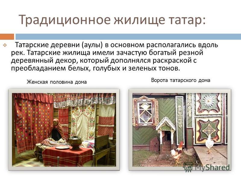 Традиционное жилище татар : Татарские деревни ( аулы ) в основном располагались вдоль рек. Татарские жилища имели зачастую богатый резной деревянный декор, который дополнялся раскраской с преобладанием белых, голубых и зеленых тонов. Женская половина