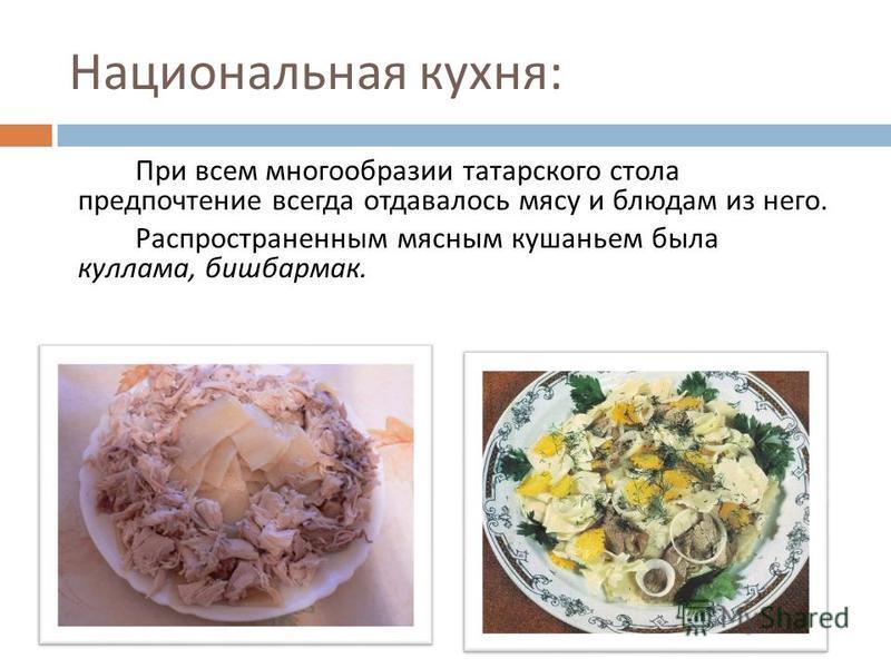 Национальная кухня : При всем многообразии татарского стола предпочтение всегда отдавалось мясу и блюдам из него. Распространенным мясным кушаньем была кулема, бешбармак.